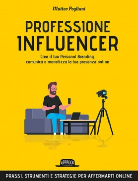 Professione influencer. Crea il tuo personal branding, comunica e monetizza la tua presenza online